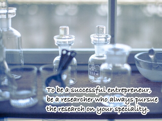 成功する起業家であるためには、 自分の専門分野についていつも研究し続ける 研究家であれ。