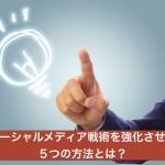 ソーシャルメディア戦術を強化させる5つの方法とは?
