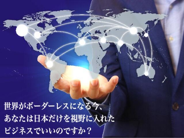 世界がボーダーレスになる今、あなたは日本だけを視野に入れたビジネスでいいのですか?