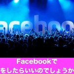 Facebookで何をすればいいのでしょうか?