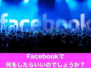 Facebookで何をしたらいいのでしょうか?