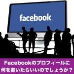Facebookのプロフィールに何を書いたらいいのでしょうか?