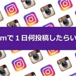 【質問回答】Instagramは1日何投稿したらいいの?