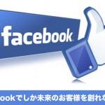 Facebookでしか未来のお客様を創れない!?
