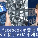 【速報】facebookが変わります!ビジネスに使うのに不利になる?