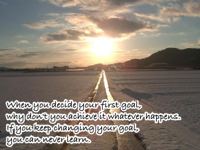 あなたが最初のゴール・目標を決めたら、何が起きてもまずはその目標を達成しませんか?あなたが目標を変え続けたら、何も学べません。
