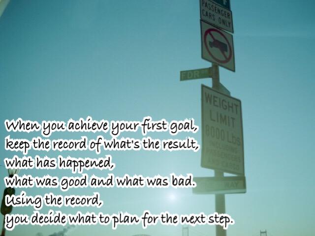 最初のゴール・目標に到達したら、 どんな結果になったのか、 何が起こったのか、何が良かったのか、 何が悪かったのかを記録しなさい。 そして、その記録を基に次に何をすべきか 決めていくのである。