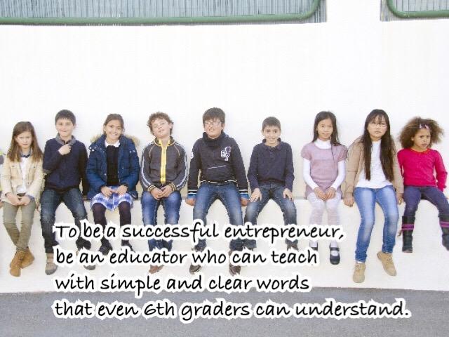 成功する起業家であるためには、 小学6年生でも分かりやすい言葉で教えられる教育家であれ。