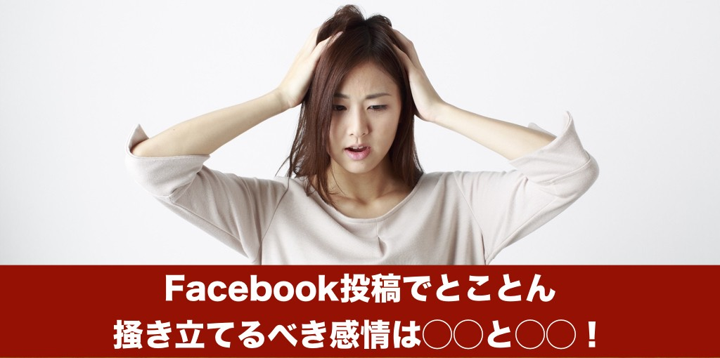 Facebook投稿でとことん掻き立てるべき感情は◯◯と◯◯!